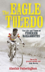 The Eagle of Toledo: The Life and Times of Federico Bahamontes the Tour`s Greatest Climber